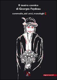 Il teatro comico di Georges Feydeau. Commedie, atti unici, monologhi. Vol. 1