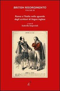British Risorgimento. Vol. 3: Roma e l'Italia nello sguardo degli scrittori di lingua inglese.
