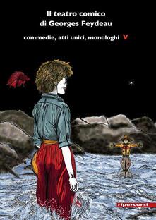 Il teatro comico di Georges Feydeau. Commedie, atti unici, monologhi. Vol. 5 - Georges Feydeau - copertina