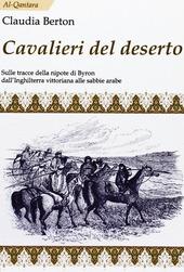 Cavalieri del deserto. Sulle tracce della nipote di Byron dall'Inghilterra vittoriana alle sabbie arabe