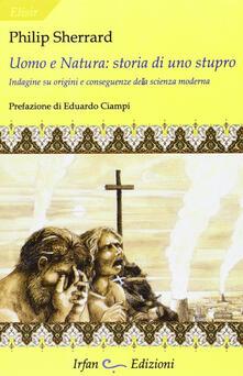 Uomo e natura: storia di uno stupro. Indagini su origini e conseguenze della scienza moderna - Philip Sherrard - copertina