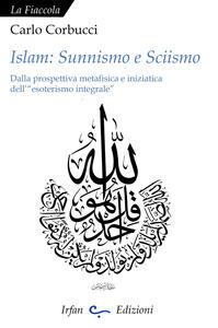 Islam: sunnismo e sciismo. Dalla prospettiva metafisica e iniziatica dell'«esoterismo integrale»