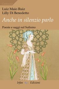 Anche in silenzio parlo. Poesie e saggi sul sufismo