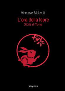 L' ora della lepre. Storia di Yu-yu - Vincenzo Malavolti - copertina