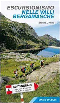 Escursionismo nelle valli bergamasche. 60 itinerari per tutte le gambe e in tutte le stagioni