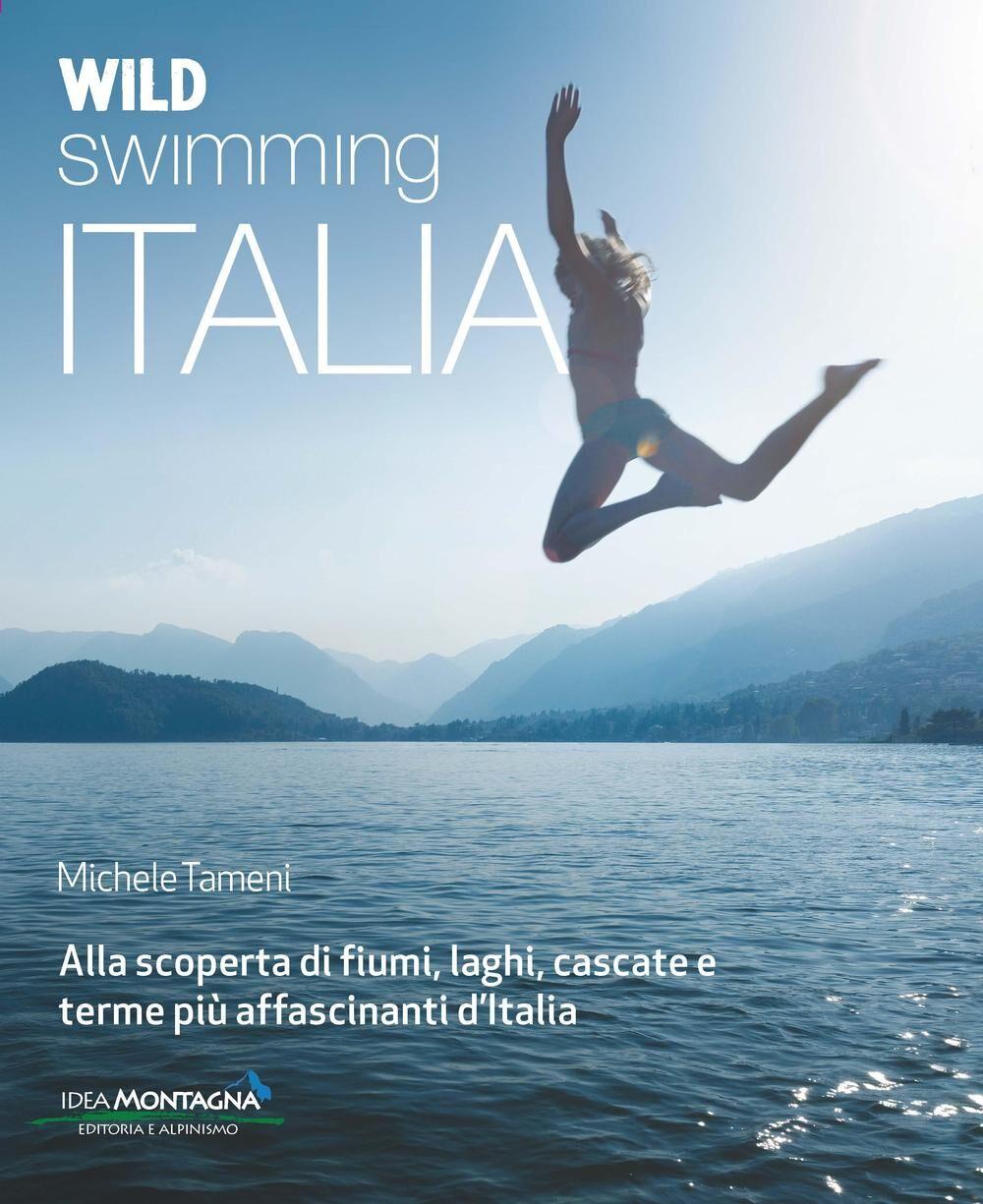 Wild swimming Italia. I fiumi, i laghi, le cascate e le terme più affascinanti d'Italia