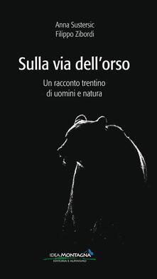 Sulla via dell'orso. Un racconto trentino di uomini e natura - Anna Sustersic,Filippo Zibordi - copertina