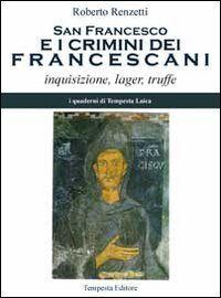 San Francesco e i crimini dei francescani. Inquisizione, lager, truffe