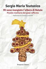 Libro Mi sono mangiato l'albero di Natale. Piccolo ricettario del pane raffermo Sergio Maria Teutonico