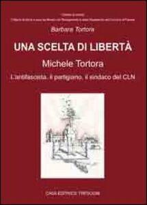 Una scelta di libertà. Michele Tortora, l'antifascista, il partigiano, il sindaco del CLN