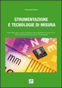 Strumentazione e tecnologie di misura. Teoria della misura, sensori industriali, scenari applicativi di misura e controllo, strumentazione avanzata per l'automazione