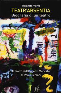 Teatr'Absentia. Biografia di un teatro. Il teatro dell'oggetto mancato di Paolo Ferrari