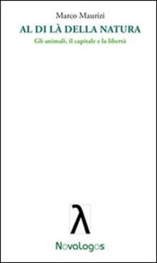 Al di là della natura. Gli animali, il capitale e la libertà - Marco Maurizi - copertina