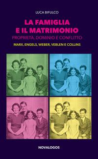 La La famiglia e il matrimonio. Proprietà, dominio e conflitto. Marx, Engels, Weber, Veblen, Collins - Bifulco Luca - wuz.it