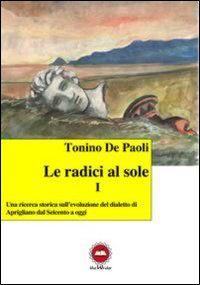 Le radici al sole. Una ricerca storica sull'evoluzione del dialetto di Aprigliano dal Seicento ad oggi. Con CD Audio