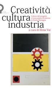 Creatività, cultura, industria. Culture del progetto e innovazione di sistema in Emilia-Romagna - copertina