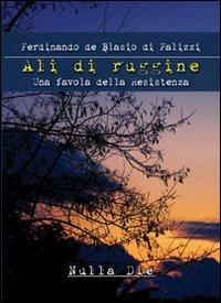 Ali di ruggine. Una favola della Resistenza - De Blasio Di Palizzi Ferdinando - wuz.it
