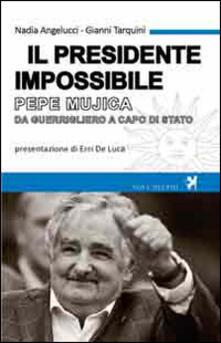 Il presidente impossibile. Pepe Mujica, da guerrigliero a capo di stato - Nadia Angelucci,Gianni Tarquini - copertina