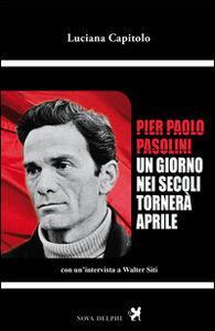 Libro Pier Paolo Pasolini. Un giorno nei secoli tornerà aprile. Con un'intervista a Walter Siti Luciana Capitolo