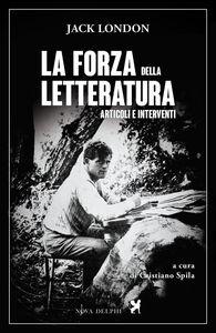 Libro La forza della letteratura. Articoli e interventi Jack London