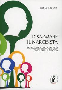 Libro Disarmare il narcisista. Sopravvivi all'egocentrico e migliora la tua vita Wendy T. Behary