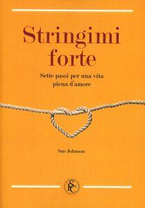 Libro Stringimi forte. Sette passi per una vita piena d'amore Sue Johnson