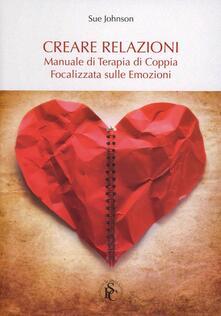 Creare relazioni. Manuale di terapia di coppia focalizzata sulle emozioni - Sue Johnson - copertina