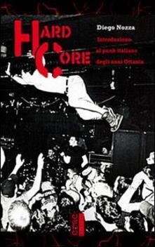 Hard core. Introduzione al punk italiano degli anni Ottanta - Diego Nozza - copertina