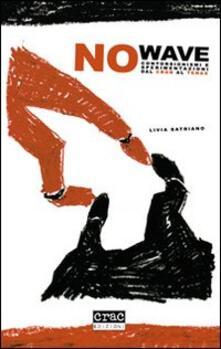 No wave. Contorsionismi e sperimentazioni dal CBGB al Tenax - Livia Satriano - copertina