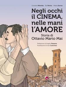 Negli occhi il cinema, nelle mani l'amore. Storia di Ottavio Mario Mai - Giovanni Minerba,Elsi Perino,Mattia Surroz - copertina