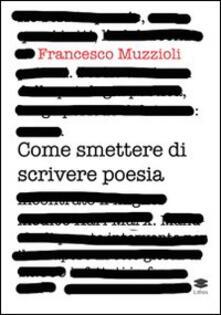 Come smettere di scrivere poesia. Manuale di pronto intervento per il recupero in otto giorni di 12.000 infettati in forma grave - Francesco Muzzioli - copertina