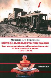 Signori, il biglietto per favore. Una sceneggiatura sul bombardamento di San Lorenzo a Roma. (19-07-1943) - De Benedictis Maurizio - wuz.it