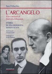 L' arcangelo. Vita e miracoli di Gabriele D'Annunzio. Storia di una biografia dimenticata - Sara Follacchio - copertina
