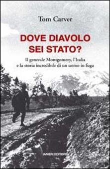 Dove diavolo sei stato? Il generale Montgomery, l'Italia e la storia incredibile di un uomo in fuga - Tom Carver - copertina