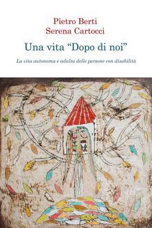 Una vita «dopo di noi». La vita autonoma e adulta delle persone con disabilità - Pietro Berti,Serena Cartocci - ebook