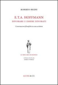 Libro E.T.A. Hoffmann. Divorare e essere divorati. Conversazioni filosofiche su una scrittura Roberto Bigini