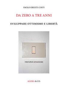 Da zero a tre anni. Sviluppare ottimismo e libertà - Paolo O. Costi - copertina