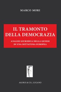 Foto Cover di Il tramonto della democrazia. Analisi giuridica della genesi di una dittatura europea, Libro di Marco Mori, edito da Agorà & Co.