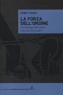 La forza dell'ordine. Antropologia della polizia nelle periferie urbane - Didier Fassin - copertina