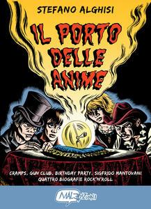 Il porto delle anime. Cramps, Gun club, Birthday party, Sigfrido Mantovani: quattro biografie rock'n roll - Stefano Alghisi - copertina