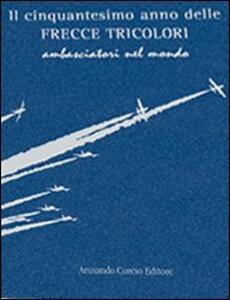 Il cinquantesimo anno delle frecce tricolori. Ambasciatori del mondo. Ediz. numerata