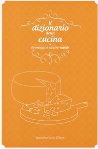 Il dizionario della cucina. Formaggi e ricette rapide