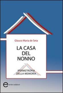 La casa del nonno. Ipermetropia della memoria - Glauco M. De Seta - copertina