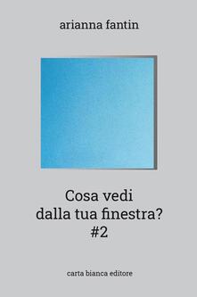 Cosa vedi dalla tua finestra? #2 - Arianna Fantin - copertina