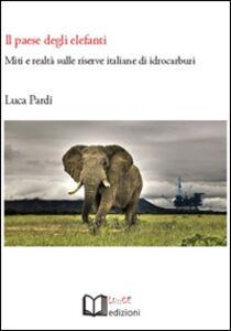 Libro Il paese degli elefanti. Miti e realtà sulle riserve italiane di idrocarburi Luca Pardi