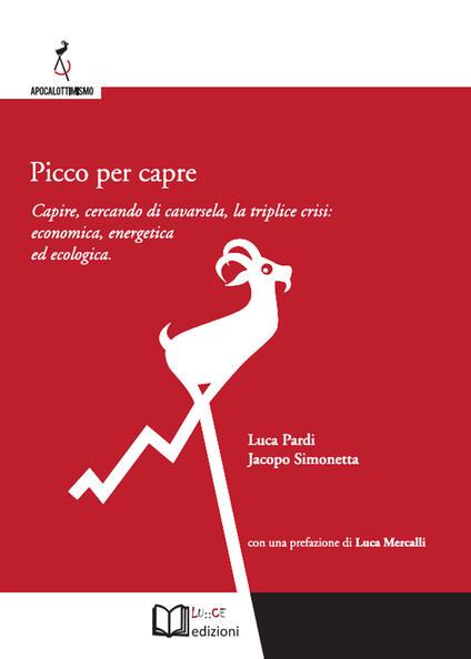 Picco per capre. Capire, cercando di cavarsela, la triplice crisi: economica, energetica ed ecologica - Luca Pardi,Jacopo Simonetta - copertina