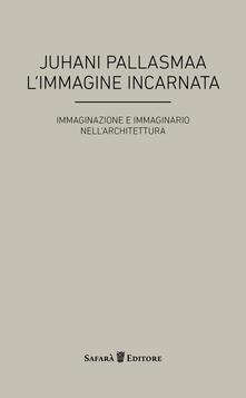 L' immagine incarnata. Immaginazione e immaginario in architettura - Juhani Pallasmaa - copertina