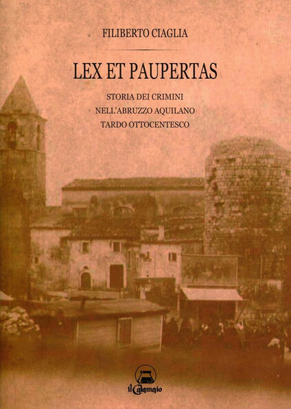 Lex et paupertas. Storia dei crimini nell'Abruzzo aquilano tardo ottocentesco - Filiberto Ciaglia - copertina