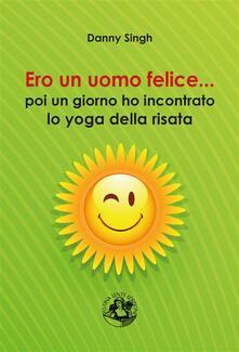 Ero un uomo felice... poi un giorno ho incontrato lo yoga della risata - Danny Singh - ebook