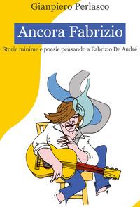 Ancora Fabrizio. Storie minime e poesie pensando a Fabrizio De André - Perlasco Gianpiero - wuz.it